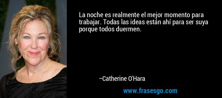 La noche es realmente el mejor momento para trabajar. Todas las ideas están ahí para ser suya porque todos duermen. – Catherine O'Hara