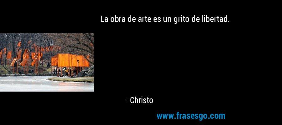 La obra de arte es un grito de libertad. – Christo