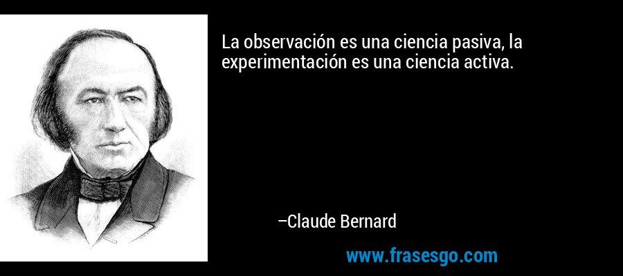 La observación es una ciencia pasiva, la experimentación es una ciencia activa. – Claude Bernard