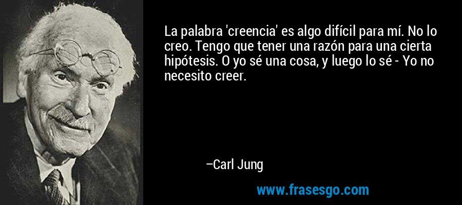 La palabra 'creencia' es algo difícil para mí. No lo creo. Tengo que tener una razón para una cierta hipótesis. O yo sé una cosa, y luego lo sé - Yo no necesito creer. – Carl Jung