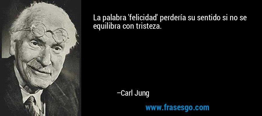 La palabra 'felicidad' perdería su sentido si no se equilibra con tristeza. – Carl Jung