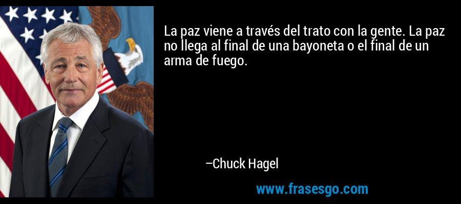La paz viene a través del trato con la gente. La paz no llega al final de una bayoneta o el final de un arma de fuego. – Chuck Hagel