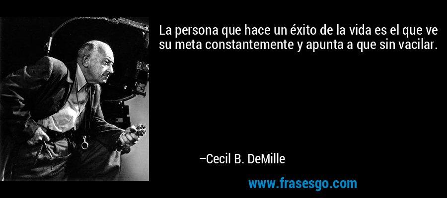 La persona que hace un éxito de la vida es el que ve su meta constantemente y apunta a que sin vacilar. – Cecil B. DeMille