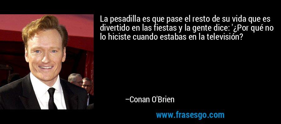 La pesadilla es que pase el resto de su vida que es divertido en las fiestas y la gente dice: '¿Por qué no lo hiciste cuando estabas en la televisión? – Conan O'Brien