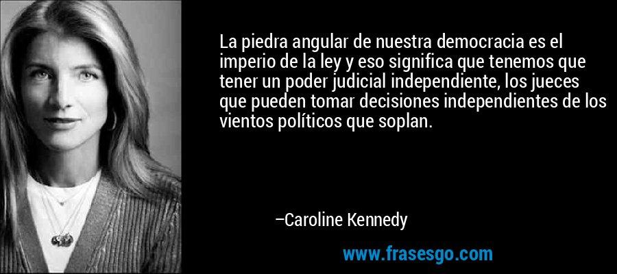 La piedra angular de nuestra democracia es el imperio de la ley y eso significa que tenemos que tener un poder judicial independiente, los jueces que pueden tomar decisiones independientes de los vientos políticos que soplan. – Caroline Kennedy