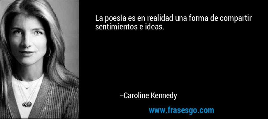 La poesía es en realidad una forma de compartir sentimientos e ideas. – Caroline Kennedy