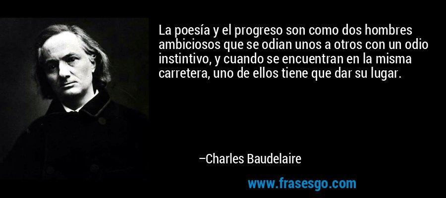 La poesía y el progreso son como dos hombres ambiciosos que se odian unos a otros con un odio instintivo, y cuando se encuentran en la misma carretera, uno de ellos tiene que dar su lugar. – Charles Baudelaire