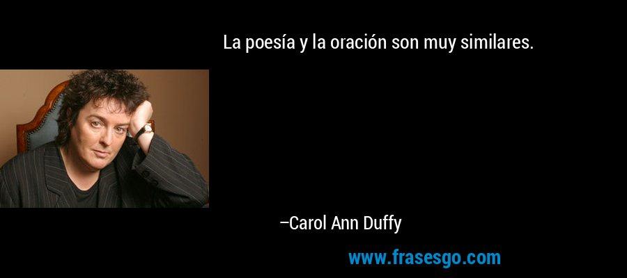 La poesía y la oración son muy similares. – Carol Ann Duffy