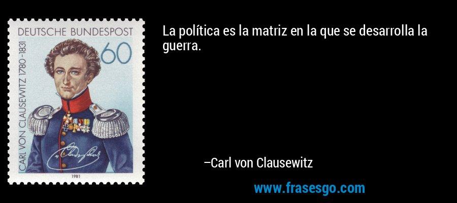 La política es la matriz en la que se desarrolla la guerra. – Carl von Clausewitz