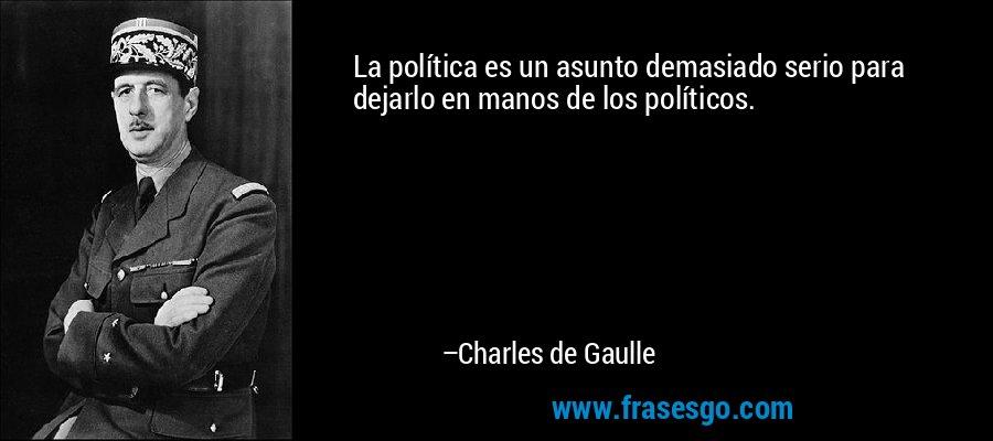La política es un asunto demasiado serio para dejarlo en manos de los políticos. – Charles de Gaulle