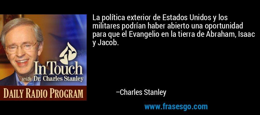 La política exterior de Estados Unidos y los militares podrían haber abierto una oportunidad para que el Evangelio en la tierra de Abraham, Isaac y Jacob. – Charles Stanley