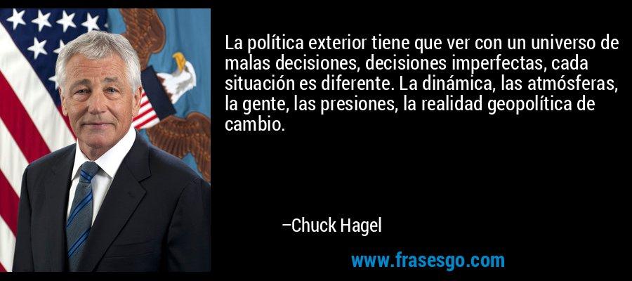 La política exterior tiene que ver con un universo de malas decisiones, decisiones imperfectas, cada situación es diferente. La dinámica, las atmósferas, la gente, las presiones, la realidad geopolítica de cambio. – Chuck Hagel