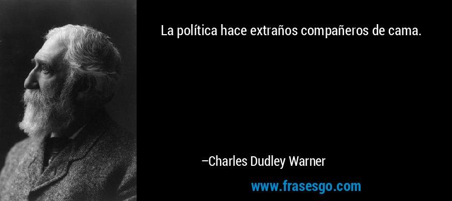 La política hace extraños compañeros de cama. – Charles Dudley Warner