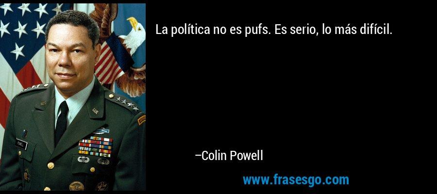 La política no es pufs. Es serio, lo más difícil. – Colin Powell
