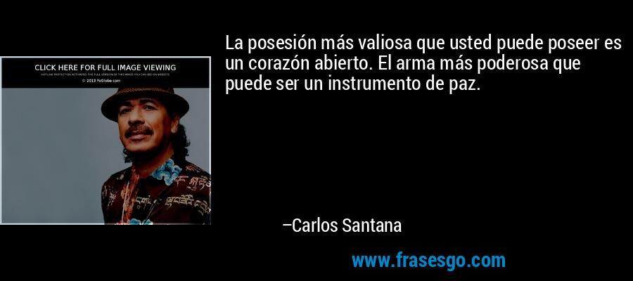La posesión más valiosa que usted puede poseer es un corazón abierto. El arma más poderosa que puede ser un instrumento de paz. – Carlos Santana