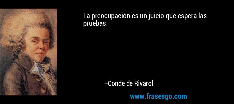 La preocupación es un juicio que espera las pruebas. – Conde de Rivarol