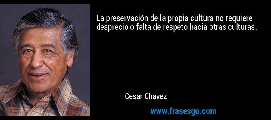 La preservación de la propia cultura no requiere desprecio o falta de respeto hacia otras culturas. – Cesar Chavez