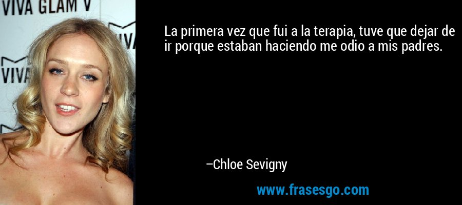 La primera vez que fui a la terapia, tuve que dejar de ir porque estaban haciendo me odio a mis padres. – Chloe Sevigny