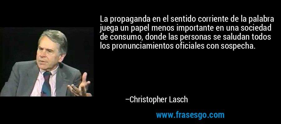 La propaganda en el sentido corriente de la palabra juega un papel menos importante en una sociedad de consumo, donde las personas se saludan todos los pronunciamientos oficiales con sospecha. – Christopher Lasch