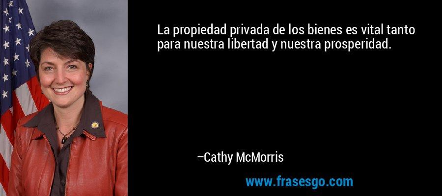 La propiedad privada de los bienes es vital tanto para nuestra libertad y nuestra prosperidad. – Cathy McMorris