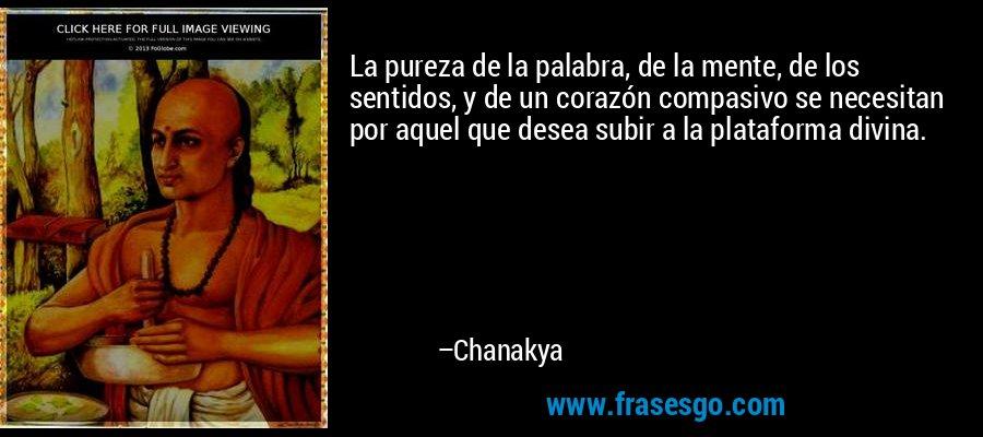 La pureza de la palabra, de la mente, de los sentidos, y de un corazón compasivo se necesitan por aquel que desea subir a la plataforma divina. – Chanakya