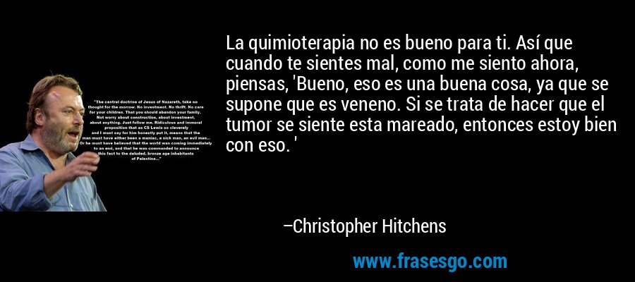 La quimioterapia no es bueno para ti. Así que cuando te sientes mal, como me siento ahora, piensas, 'Bueno, eso es una buena cosa, ya que se supone que es veneno. Si se trata de hacer que el tumor se siente esta mareado, entonces estoy bien con eso. ' – Christopher Hitchens
