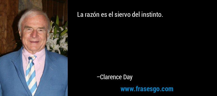 La razón es el siervo del instinto. – Clarence Day