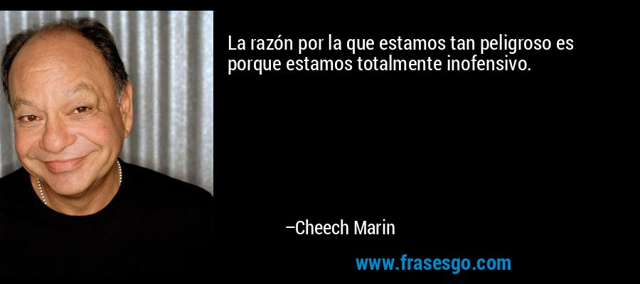 La razón por la que estamos tan peligroso es porque estamos totalmente inofensivo. – Cheech Marin
