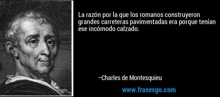 La razón por la que los romanos construyeron grandes carreteras pavimentadas era porque tenían ese incómodo calzado. – Charles de Montesquieu
