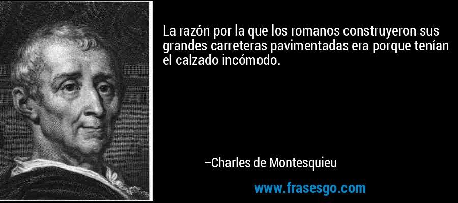 La razón por la que los romanos construyeron sus grandes carreteras pavimentadas era porque tenían el calzado incómodo. – Charles de Montesquieu