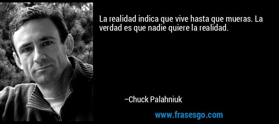 La realidad indica que vive hasta que mueras. La verdad es que nadie quiere la realidad. – Chuck Palahniuk