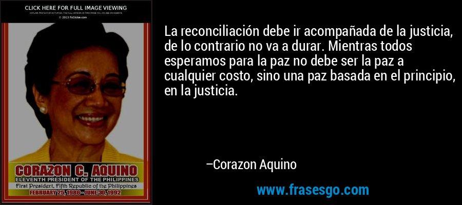 La reconciliación debe ir acompañada de la justicia, de lo contrario no va a durar. Mientras todos esperamos para la paz no debe ser la paz a cualquier costo, sino una paz basada en el principio, en la justicia. – Corazon Aquino