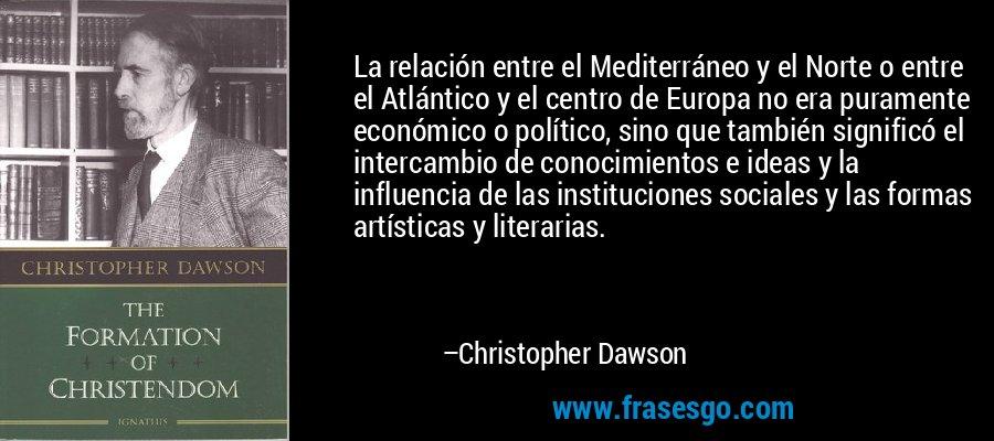 La relación entre el Mediterráneo y el Norte o entre el Atlántico y el centro de Europa no era puramente económico o político, sino que también significó el intercambio de conocimientos e ideas y la influencia de las instituciones sociales y las formas artísticas y literarias. – Christopher Dawson
