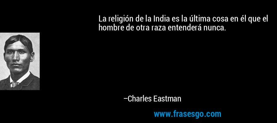 La religión de la India es la última cosa en él que el hombre de otra raza entenderá nunca. – Charles Eastman