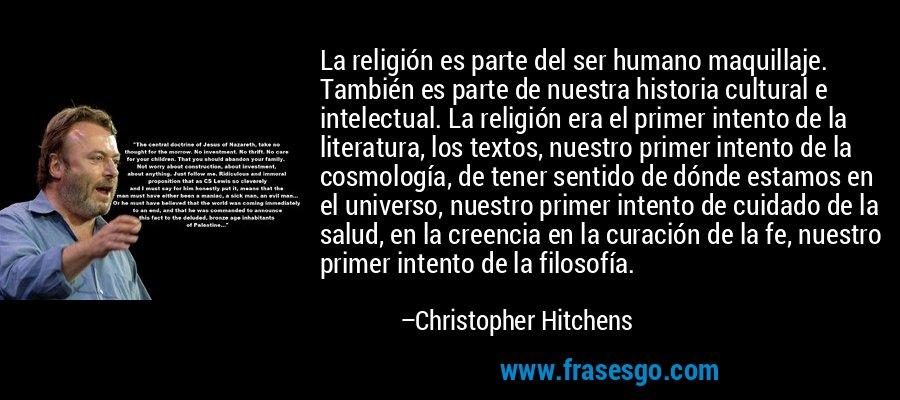 La religión es parte del ser humano maquillaje. También es parte de nuestra historia cultural e intelectual. La religión era el primer intento de la literatura, los textos, nuestro primer intento de la cosmología, de tener sentido de dónde estamos en el universo, nuestro primer intento de cuidado de la salud, en la creencia en la curación de la fe, nuestro primer intento de la filosofía. – Christopher Hitchens
