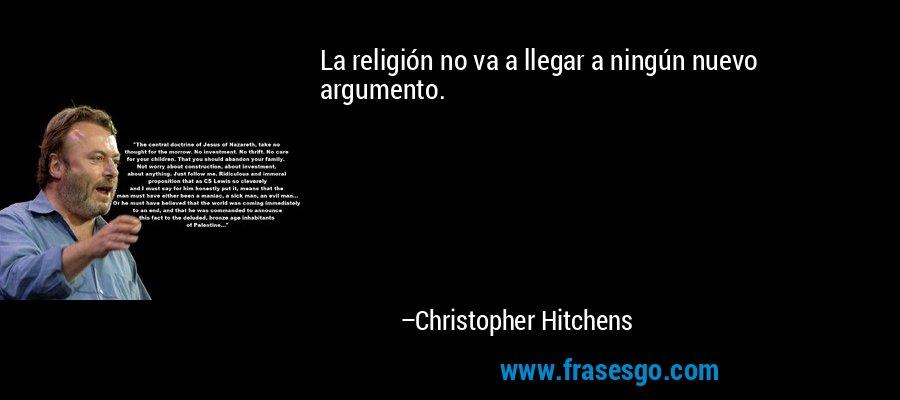 La religión no va a llegar a ningún nuevo argumento. – Christopher Hitchens