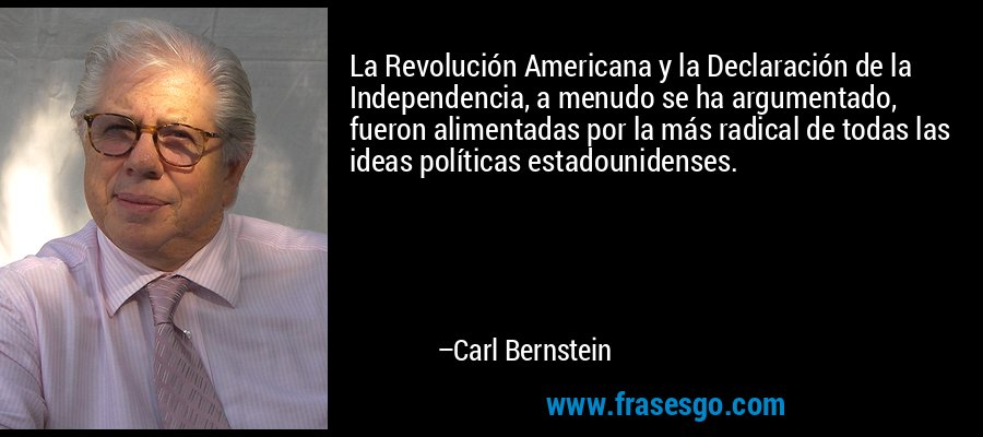 La Revolución Americana y la Declaración de la Independencia, a menudo se ha argumentado, fueron alimentadas por la más radical de todas las ideas políticas estadounidenses. – Carl Bernstein