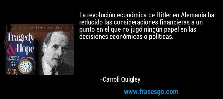 La revolución económica de Hitler en Alemania ha reducido las consideraciones financieras a un punto en el que no jugó ningún papel en las decisiones económicas o políticas. – Carroll Quigley