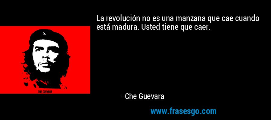 La revolución no es una manzana que cae cuando está madura. Usted tiene que caer. – Che Guevara