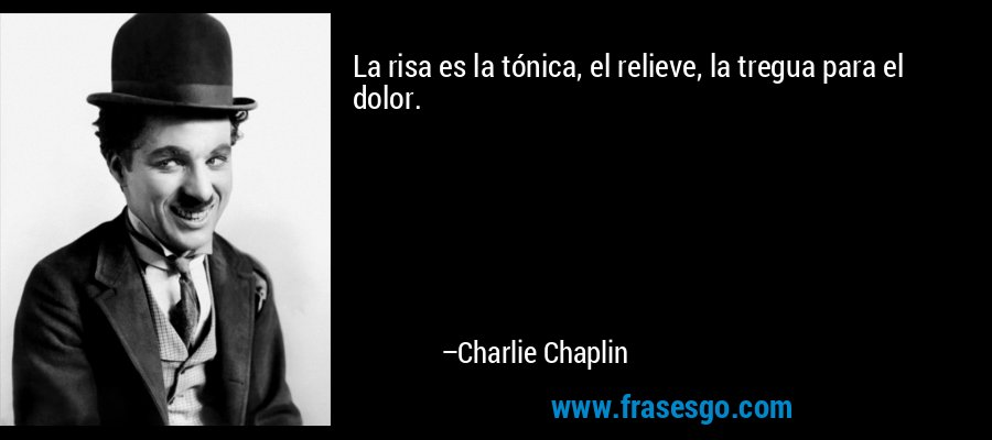 La risa es la tónica, el relieve, la tregua para el dolor. – Charlie Chaplin