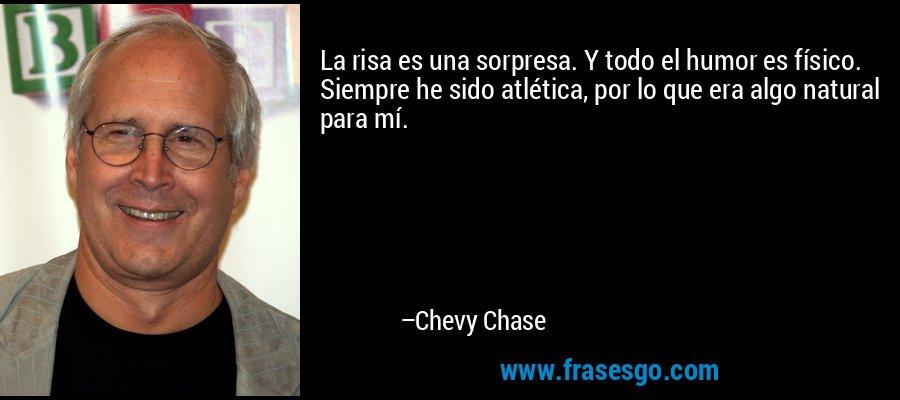 La risa es una sorpresa. Y todo el humor es físico. Siempre he sido atlética, por lo que era algo natural para mí. – Chevy Chase