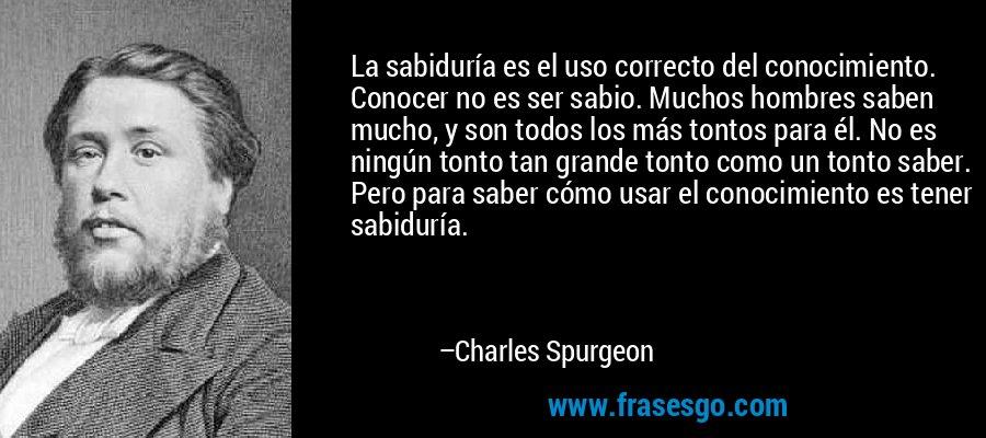 La sabiduría es el uso correcto del conocimiento. Conocer no es ser sabio. Muchos hombres saben mucho, y son todos los más tontos para él. No es ningún tonto tan grande tonto como un tonto saber. Pero para saber cómo usar el conocimiento es tener sabiduría. – Charles Spurgeon