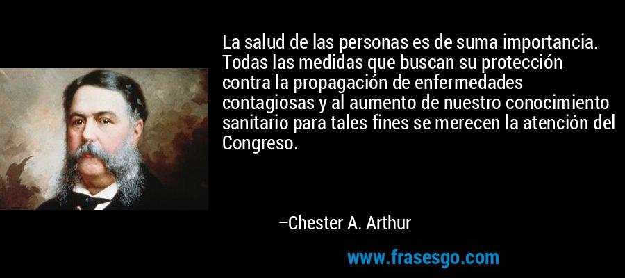 La salud de las personas es de suma importancia. Todas las medidas que buscan su protección contra la propagación de enfermedades contagiosas y al aumento de nuestro conocimiento sanitario para tales fines se merecen la atención del Congreso. – Chester A. Arthur