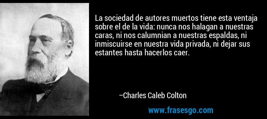 La sociedad de autores muertos tiene esta ventaja sobre el de la vida: nunca nos halagan a nuestras caras, ni nos calumnian a nuestras espaldas, ni inmiscuirse en nuestra vida privada, ni dejar sus estantes hasta hacerlos caer. – Charles Caleb Colton