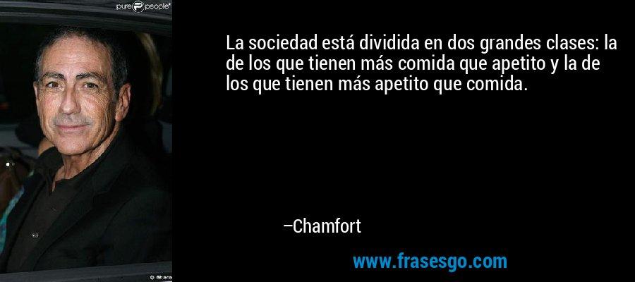 La sociedad está dividida en dos grandes clases: la de los que tienen más comida que apetito y la de los que tienen más apetito que comida. – Chamfort