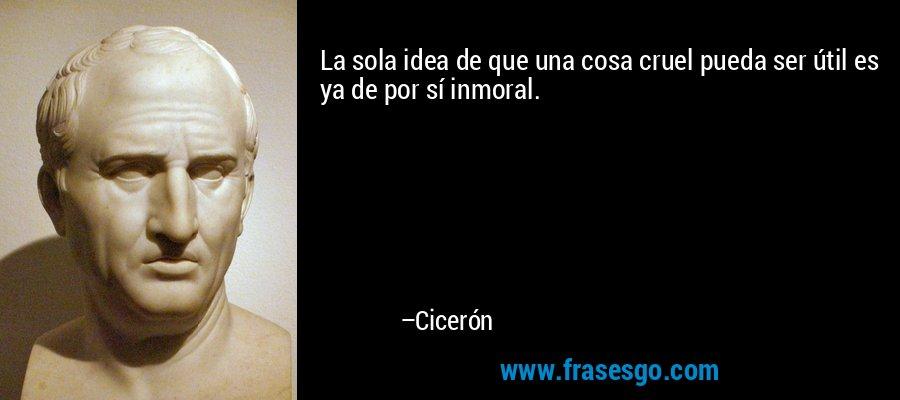 La sola idea de que una cosa cruel pueda ser útil es ya de por sí inmoral. – Cicerón