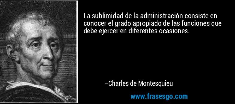 La sublimidad de la administración consiste en conocer el grado apropiado de las funciones que debe ejercer en diferentes ocasiones. – Charles de Montesquieu