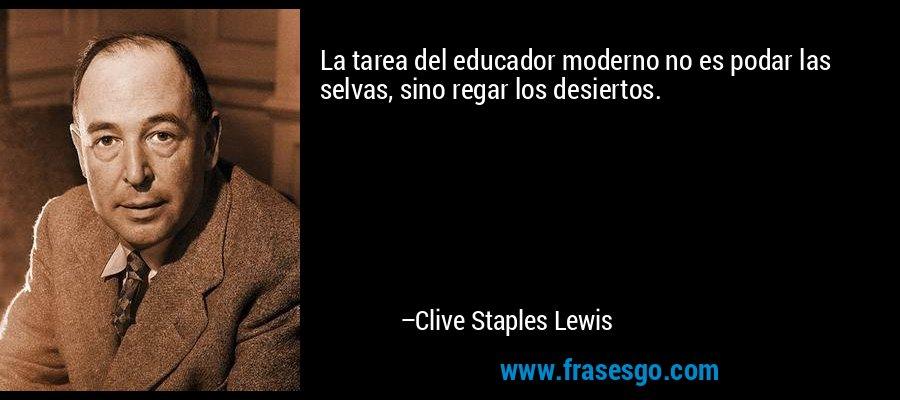 La tarea del educador moderno no es podar las selvas, sino regar los desiertos. – Clive Staples Lewis