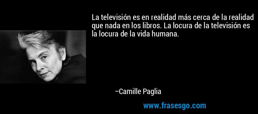 La televisión es en realidad más cerca de la realidad que nada en los libros. La locura de la televisión es la locura de la vida humana. – Camille Paglia