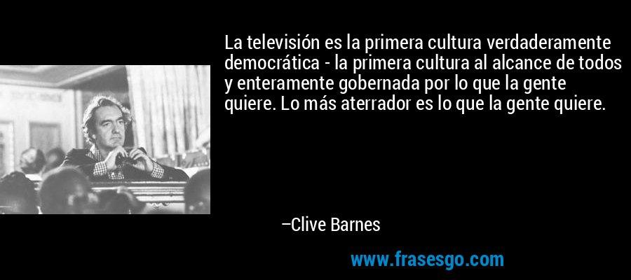 La televisión es la primera cultura verdaderamente democrática - la primera cultura al alcance de todos y enteramente gobernada por lo que la gente quiere. Lo más aterrador es lo que la gente quiere. – Clive Barnes